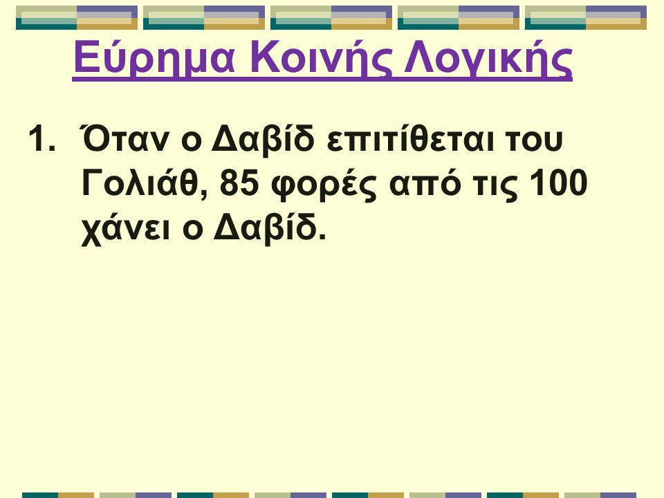 Εύρημα Κοινής Λογικής 1.Όταν ο Δαβίδ επιτίθεται του Γολιάθ, 85 φορές από τις 100 χάνει ο Δαβίδ.