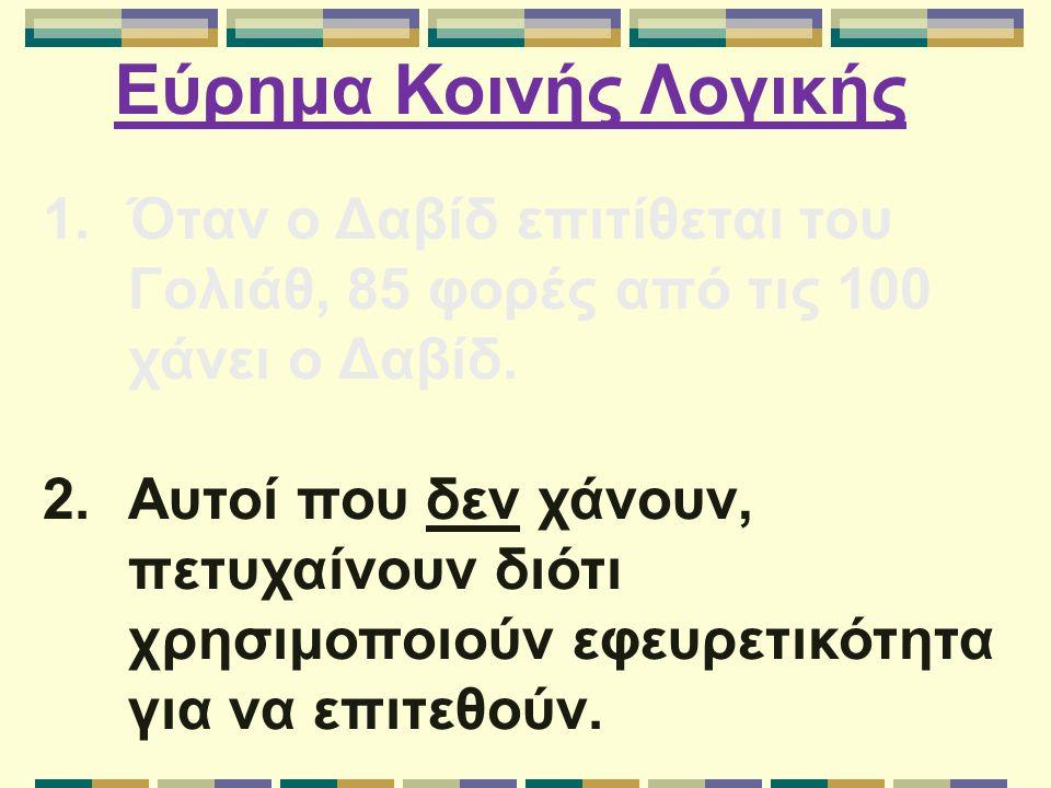 Εύρημα Κοινής Λογικής 1.Όταν ο Δαβίδ επιτίθεται του Γολιάθ, 85 φορές από τις 100 χάνει ο Δαβίδ. 2.Αυτοί που δεν χάνουν, πετυχαίνουν διότι χρησιμοποιού