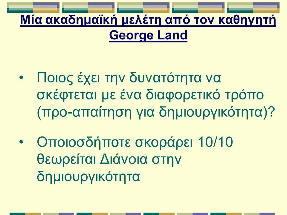 Μία ακαδημαϊκή μελέτη από τον καθηγητή George Land Ποιος έχει την δυνατότητα να σκέφτεται με ένα διαφορετικό τρόπο (προ-απαίτηση για δημιουργικότητα).