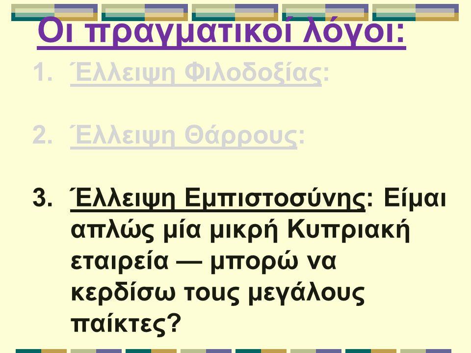 Οι πραγματικοί λόγοι: 1.Έλλειψη Φιλοδοξίας: 2.Έλλειψη Θάρρους: 3.Έλλειψη Εμπιστοσύνης: Είμαι απλώς μία μικρή Κυπριακή εταιρεία — μπορώ να κερδίσω τοuς