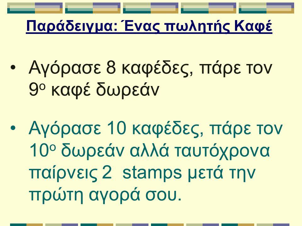 Παράδειγμα: Ένας πωλητής Καφέ Αγόρασε 8 καφέδες, πάρε τον 9 ο καφέ δωρεάν Αγόρασε 10 καφέδες, πάρε τον 10 ο δωρεάν αλλά ταυτόχρονα παίρνεις 2 stamps μ