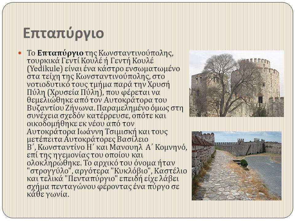 Επταπύργιο Το Επταπύργιο της Κωνσταντινούπολης, τουρκικά Γεντί Κουλέ ή Γεντή Κουλέ (Yedikule) είναι ένα κάστρο ενσωματωμένο στα τείχη της Κωνσταντινού