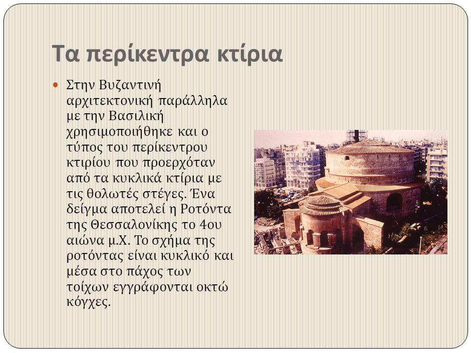 Τα περίκεντρα κτίρια Στην Βυζαντινή αρχιτεκτονική παράλληλα με την Βασιλική χρησιμοποιήθηκε και ο τύπος του περίκεντρου κτιρίου που προερχόταν από τα