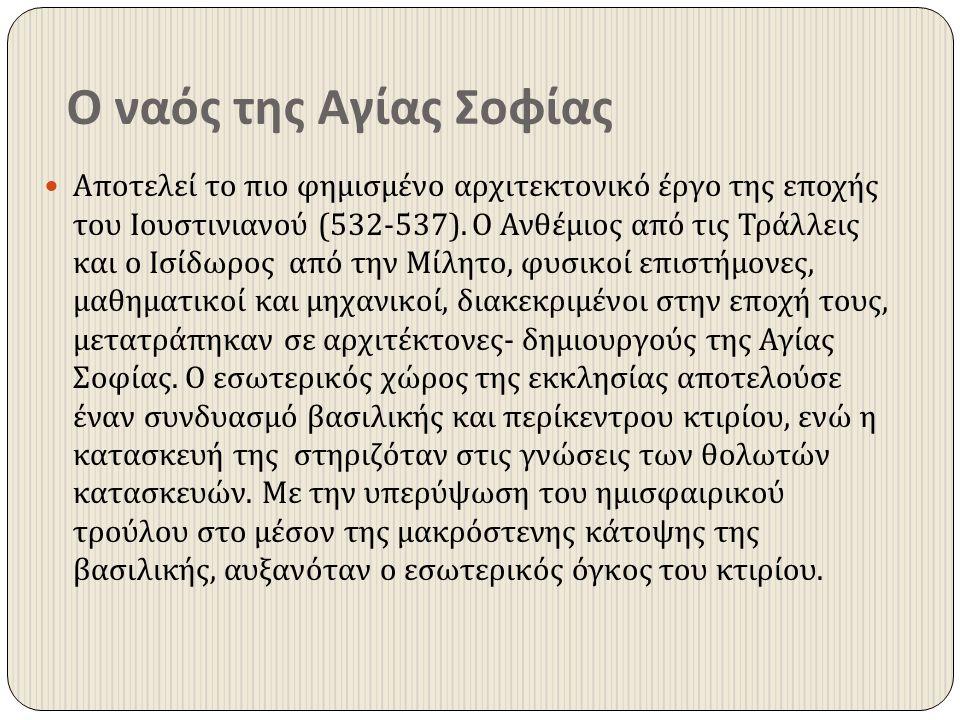 Ο ναός της Αγίας Σοφίας Αποτελεί το πιο φημισμένο αρχιτεκτονικό έργο της εποχής του Ιουστινιανού (532-537). Ο Ανθέμιος από τις Τράλλεις και ο Ισίδωρος