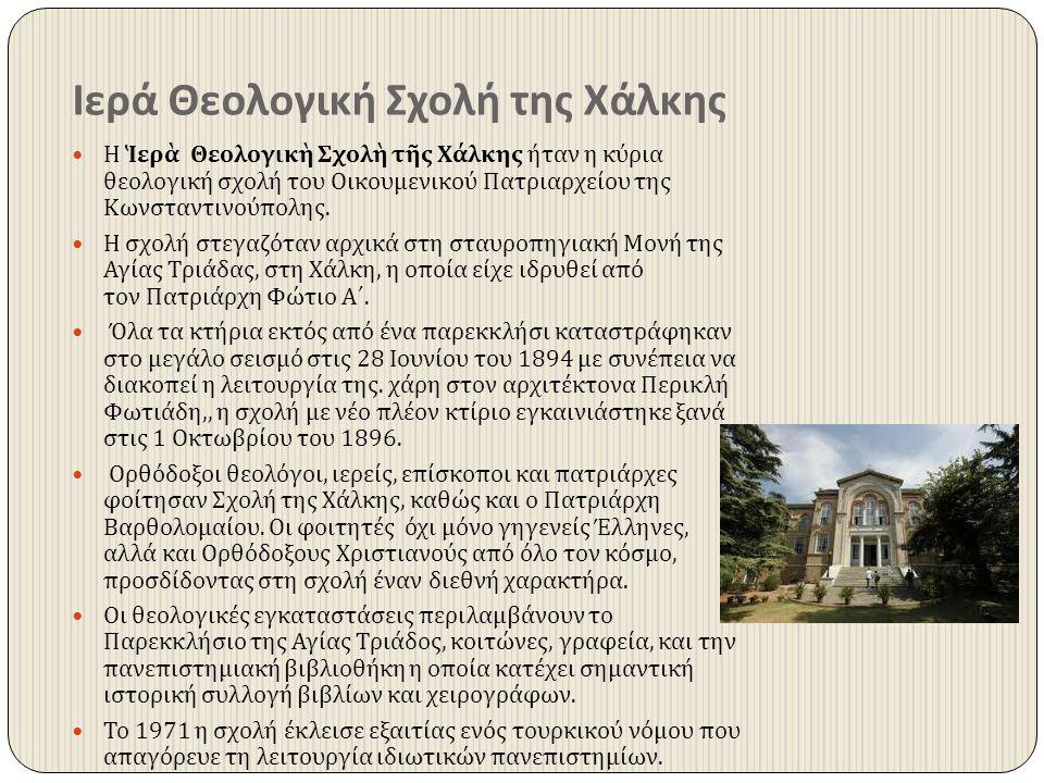 Ιερά Θεολογική Σχολή της Χάλκης Η Ἱερὰ Θεολογικὴ Σχολὴ τῆς Χάλκης ήταν η κύρια θεολογική σχολή του Οικουμενικού Πατριαρχείου της Κωνσταντινούπολης. Η