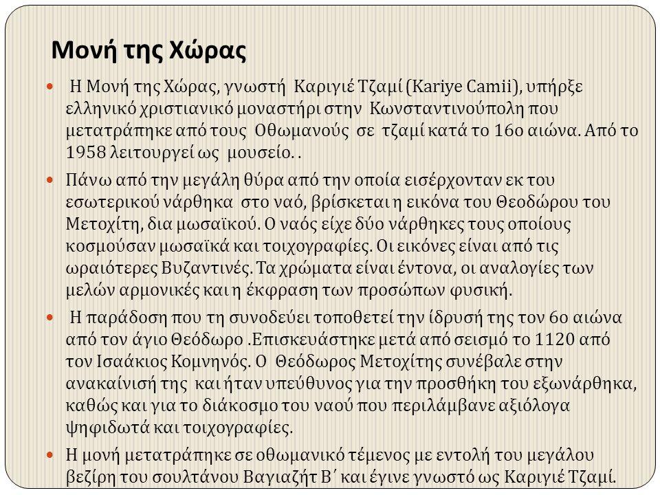Μονή της Χώρας Η Μονή της Χώρας, γνωστή Καριγιέ Τζαμί (Kariye Camii), υπήρξε ελληνικό χριστιανικό μοναστήρι στην Κωνσταντινούπολη που μετατράπηκε από
