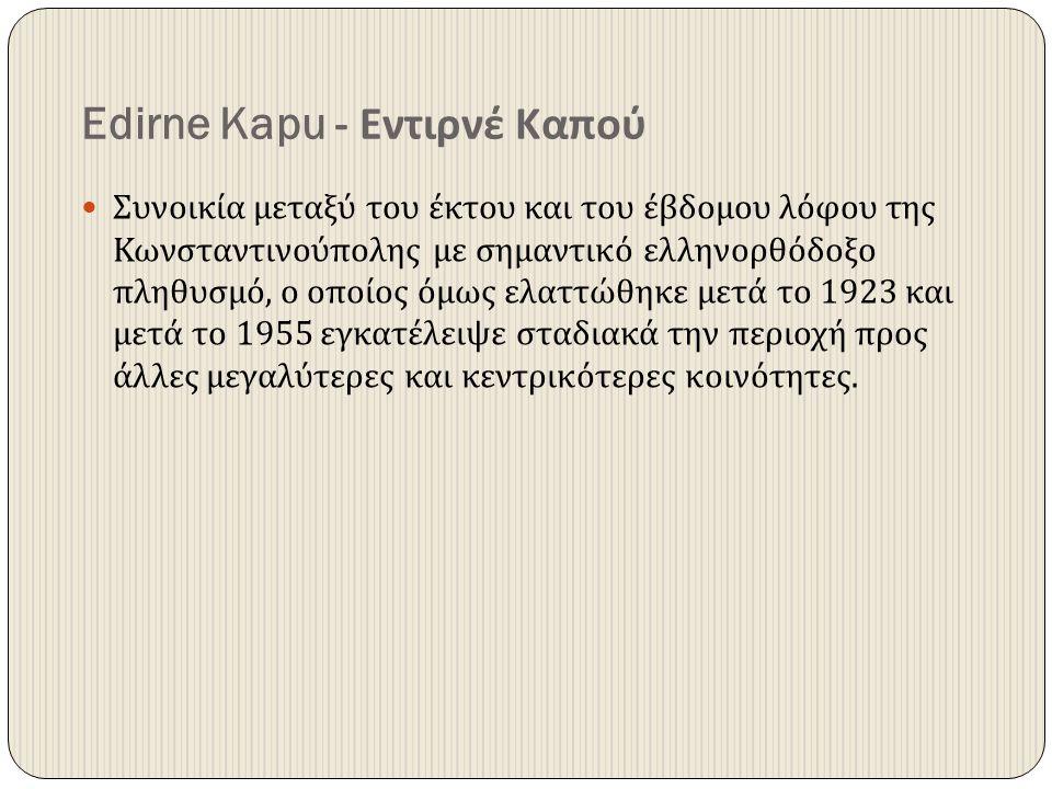 Edirne Kapu - Εντιρνέ Καπού Συνοικία μεταξύ του έκτου και του έβδομου λόφου της Κωνσταντινούπολης με σημαντικό ελληνορθόδοξο πληθυσμό, ο οποίος όμως ε