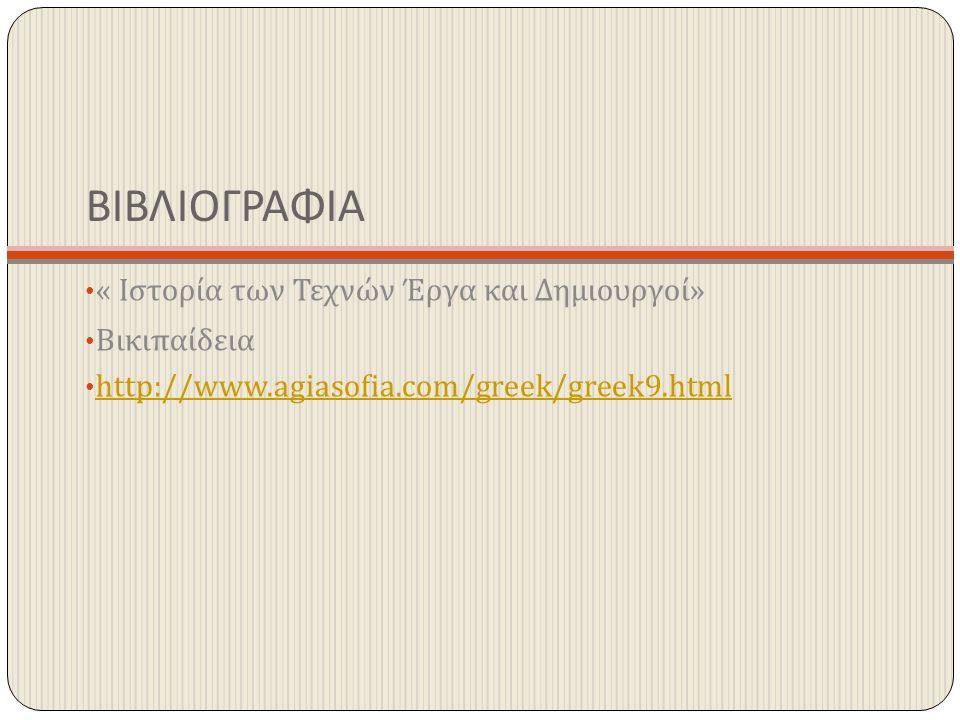 ΒΙΒΛΙΟΓΡΑΦΙΑ « Ιστορία των Τεχνών Έργα και Δημιουργοί » Βικιπαίδεια http://www.agiasofia.com/greek/greek9.html