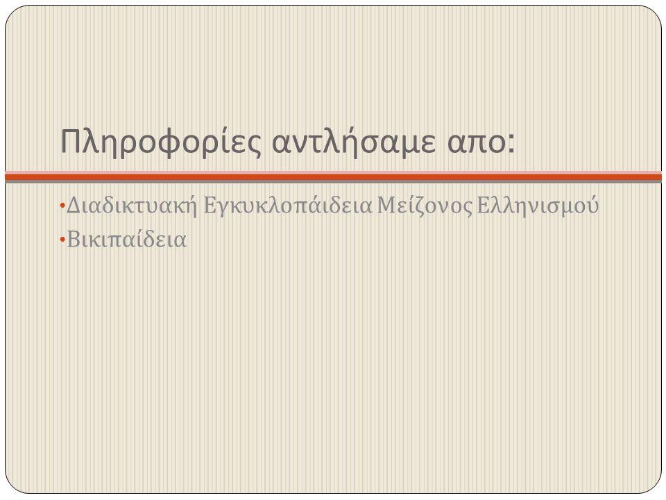 Πληροφορίες αντλήσαμε απο : Διαδικτυακή Εγκυκλοπάιδεια Μείζονος Ελληνισμού Βικιπαίδεια