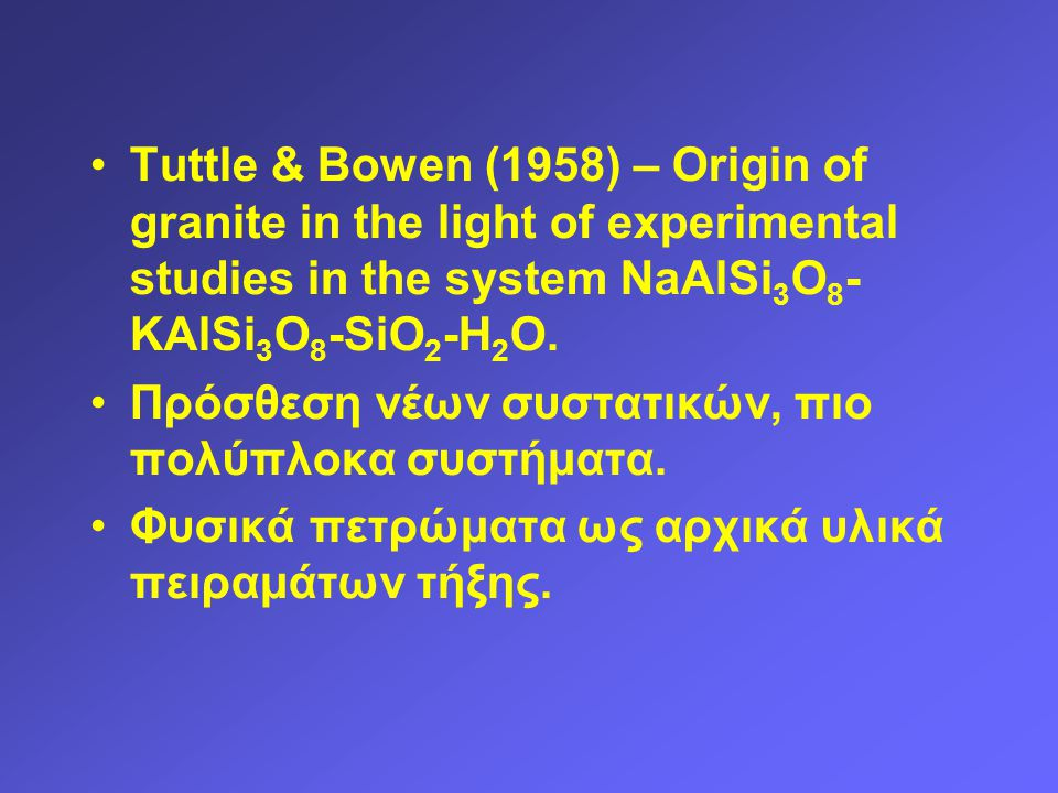 Tuttle & Bowen (1958) – Origin of granite in the light of experimental studies in the system NaAlSi 3 O 8 - KAlSi 3 O 8 -SiO 2 -H 2 O. Πρόσθεση νέων σ