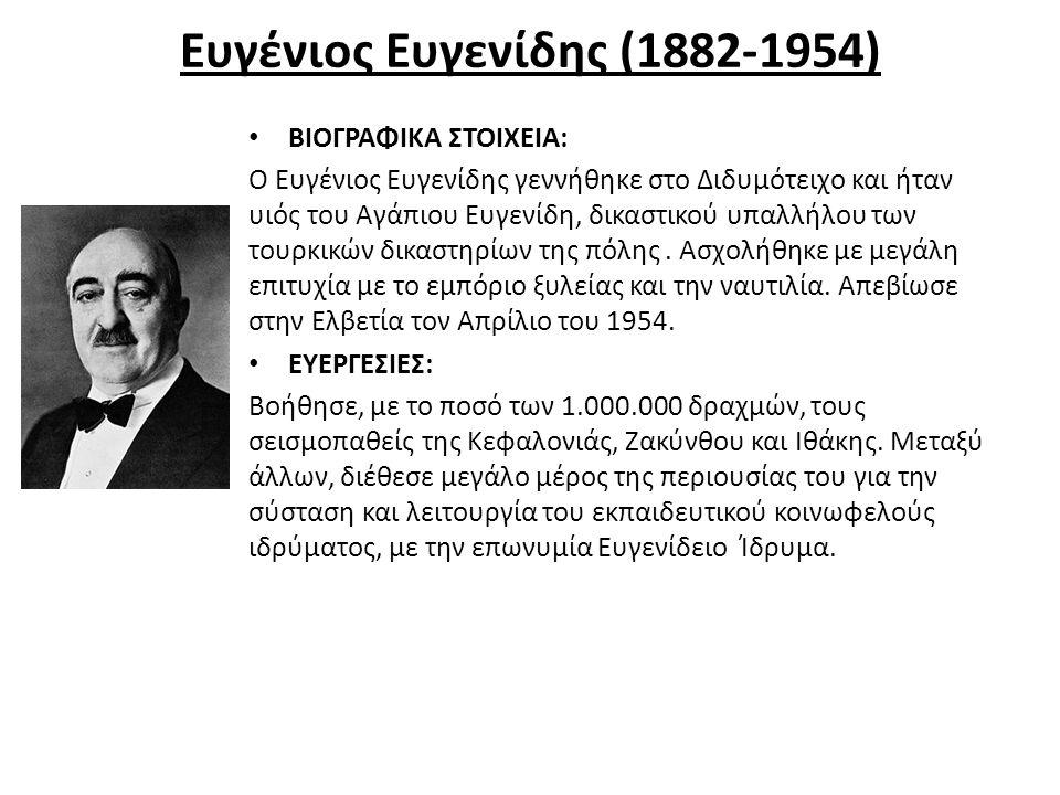 Ευγένιος Ευγενίδης (1882-1954) ΒΙΟΓΡΑΦΙΚΑ ΣΤΟΙΧΕΙΑ: Ο Ευγένιος Ευγενίδης γεννήθηκε στο Διδυμότειχο και ήταν υιός του Αγάπιου Ευγενίδη, δικαστικού υπαλ