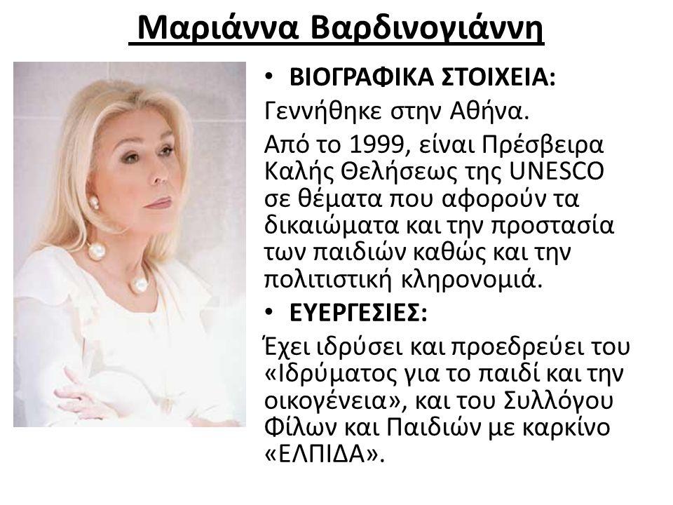 Μαριάννα Βαρδινογιάννη ΒΙΟΓΡΑΦΙΚΑ ΣΤΟΙΧΕΙΑ: Γεννήθηκε στην Αθήνα. Από το 1999, είναι Πρέσβειρα Καλής Θελήσεως της UNESCO σε θέματα που αφορούν τα δικα