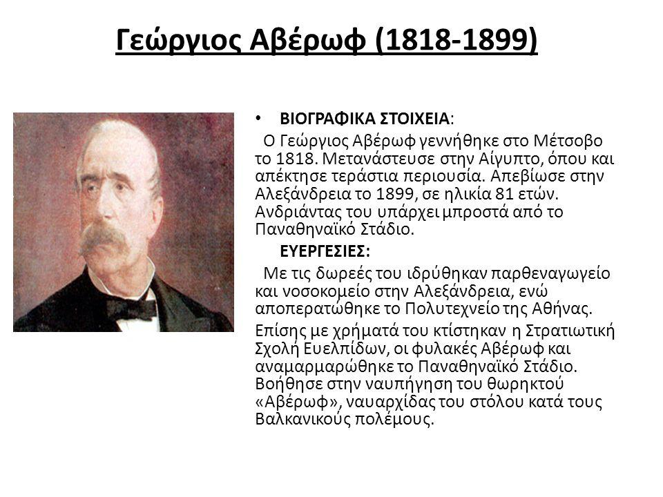 Γεώργιος Αβέρωφ (1818-1899) ΒΙΟΓΡΑΦΙΚΑ ΣΤΟΙΧΕΙΑ: Ο Γεώργιος Αβέρωφ γεννήθηκε στο Μέτσοβο το 1818. Μετανάστευσε στην Αίγυπτο, όπου και απέκτησε τεράστι