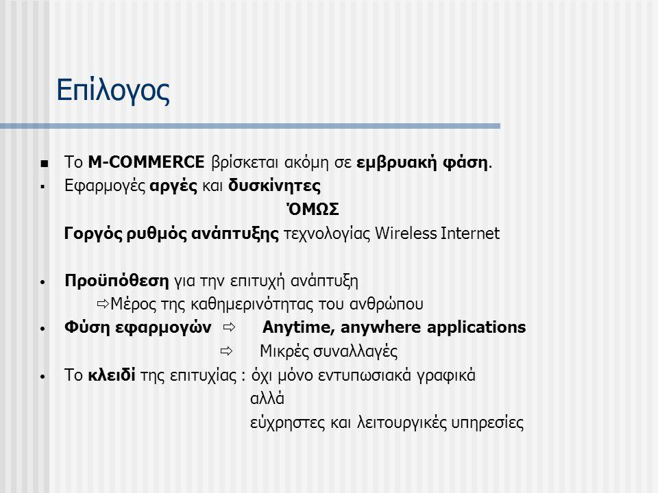 Επίλογος Το M-COMMERCE βρίσκεται ακόμη σε εμβρυακή φάση.  Εφαρμογές αργές και δυσκίνητες ΌΜΩΣ Γοργός ρυθμός ανάπτυξης τεχνολογίας Wireless Internet Π