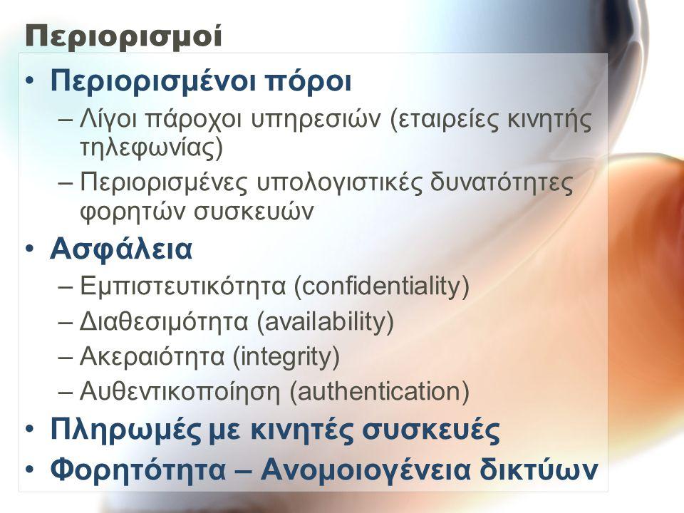 Περιορισμοί Περιορισμένοι πόροι –Λίγοι πάροχοι υπηρεσιών (εταιρείες κινητής τηλεφωνίας) –Περιορισμένες υπολογιστικές δυνατότητες φορητών συσκευών Ασφάλεια –Εμπιστευτικότητα (confidentiality) –Διαθεσιμότητα (availability) –Ακεραιότητα (integrity) –Αυθεντικοποίηση (authentication) Πληρωμές με κινητές συσκευές Φορητότητα – Ανομοιογένεια δικτύων