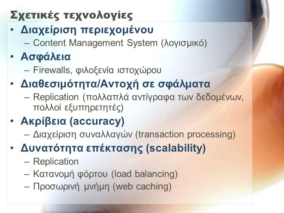 Σχετικές τεχνολογίες Διαχείριση περιεχομένου –Content Management System (λογισμικό) Ασφάλεια –Firewalls, φιλοξενία ιστοχώρου Διαθεσιμότητα/Αντοχή σε σφάλματα –Replication (πολλαπλά αντίγραφα των δεδομένων, πολλοί εξυπηρετητές) Ακρίβεια (accuracy) –Διαχείριση συναλλαγών (transaction processing) Δυνατότητα επέκτασης (scalability) –Replication –Κατανομή φόρτου (load balancing) –Προσωρινή μνήμη (web caching)