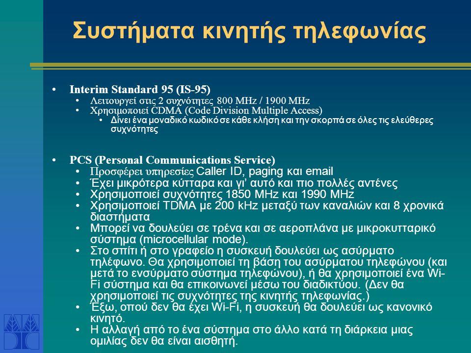 Συστήματα κινητής τηλεφωνίας Interim Standard 95 (IS-95) Λειτουργεί στις 2 συχνότητες 800 MHz / 1900 MHz Χρησιμοποιεί CDMA (Code Division Multiple Access) Δίνει ένα μοναδικό κωδικό σε κάθε κλήση και την σκορπά σε όλες τις ελεύθερες συχνότητες PCS (Personal Communications Service) Προσφέρει υπηρεσίες Caller ID, paging και email Έχει μικρότερα κύτταρα και γι' αυτό και πιο πολλές αντένες Χρησιμοποιεί συχνότητες 1850 MHz και 1990 MHz Χρησιμοποιεί TDMA με 200 kHz μεταξύ των καναλιών και 8 χρονικά διαστήματα Μπορεί να δουλεύει σε τρένα και σε αεροπλάνα με μικροκυτταρικό σύστημα (microcellular mode).