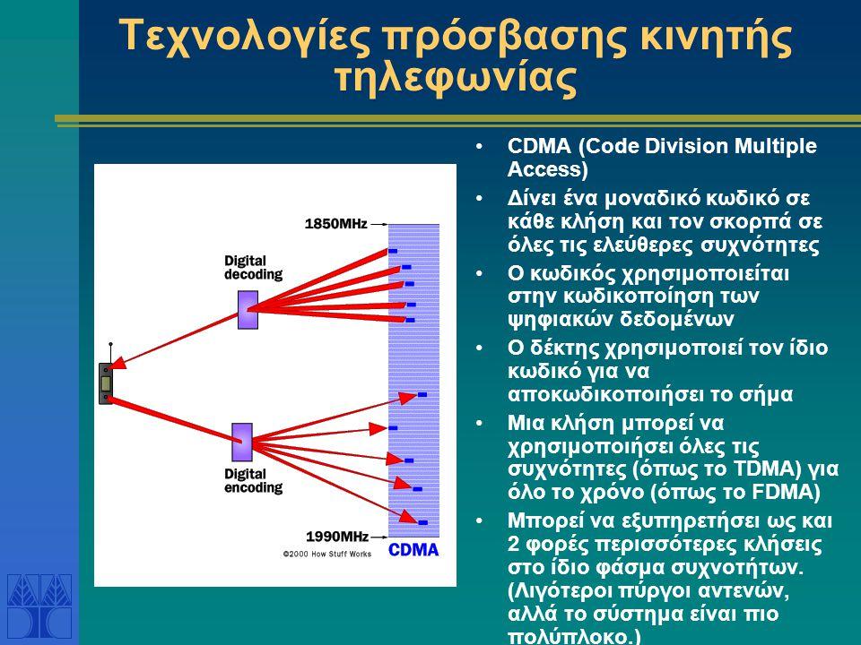 Τεχνολογίες πρόσβασης κινητής τηλεφωνίας CDMA (Code Division Multiple Access) Δίνει ένα μοναδικό κωδικό σε κάθε κλήση και τον σκορπά σε όλες τις ελεύθερες συχνότητες Ο κωδικός χρησιμοποιείται στην κωδικοποίηση των ψηφιακών δεδομένων Ο δέκτης χρησιμοποιεί τον ίδιο κωδικό για να αποκωδικοποιήσει το σήμα Μια κλήση μπορεί να χρησιμοποιήσει όλες τις συχνότητες (όπως το TDMA) για όλο το χρόνο (όπως το FDMA) Μπορεί να εξυπηρετήσει ως και 2 φορές περισσότερες κλήσεις στο ίδιο φάσμα συχνοτήτων.