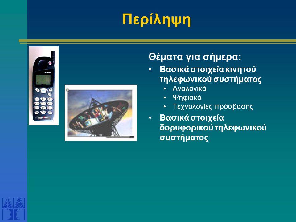 Περίληψη Θέματα για σήμερα: Βασικά στοιχεία κινητού τηλεφωνικού συστήματος Αναλογικό Ψηφιακό Τεχνολογίες πρόσβασης Βασικά στοιχεία δορυφορικού τηλεφωνικού συστήματος