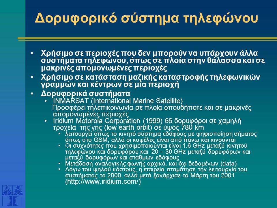 Δορυφορικό σύστημα τηλεφώνου Χρήσιμο σε περιοχές που δεν μπορούν να υπάρχουν άλλα συστήματα τηλεφώνου, όπως σε πλοία στην θάλασσα και σε μακρινές απομονωμένες περιοχές Χρήσιμο σε κατάσταση μαζικής καταστροφής τηλεφωνικών γραμμών και κέντρων σε μία περιοχή Δορυφορικά συστήματα INMARSAT (International Marine Satellite) Προσφέρει τηλεπικοινωνία σε πλοία οπουδήποτε και σε μακρινές απομονωμένες περιοχές Iridium Motorola Corporation (1999) 66 δορυφόροι σε χαμηλή τροχεία της γης (low earth orbit) σε ύψος 780 km λειτουργεί όπως το κινητό σύστημα εδάφους με ψηφιοποίηση σήματος όπως στο GSM, αλλά οι κυψέλες είναι από πάνω και κινούνται Οι συχνότητες που χρησιμοποιούνται είναι 1.6 GHz μεταξύ κινητού τηλεφώνου και δορυφόρου και 20 – 30 GHz μεταξύ δορυφόρων και μεταξύ δορυφόρων και σταθμών εδάφους Μετάδοση αναλογικής φωνής αρχικά, και όχι δεδομένων (data) Λόγω του ψηλού κόστους, η εταιρεία σταμάτησε την λειτουργία του συστήματος το 2000, αλλά μετά ξανάρχισε το Μάρτη του 2001 ( http://www.iridium.com/)