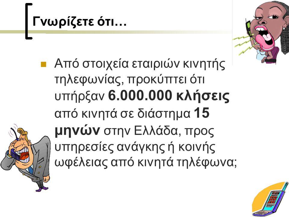 Γνωρίζετε ότι… Από στοιχεία εταιριών κινητής τηλεφωνίας, προκύπτει ότι υπήρξαν 6.000.000 κλήσεις από κινητά σε διάστημα 15 μηνών στην Ελλάδα, προς υπηρεσίες ανάγκης ή κοινής ωφέλειας από κινητά τηλέφωνα;
