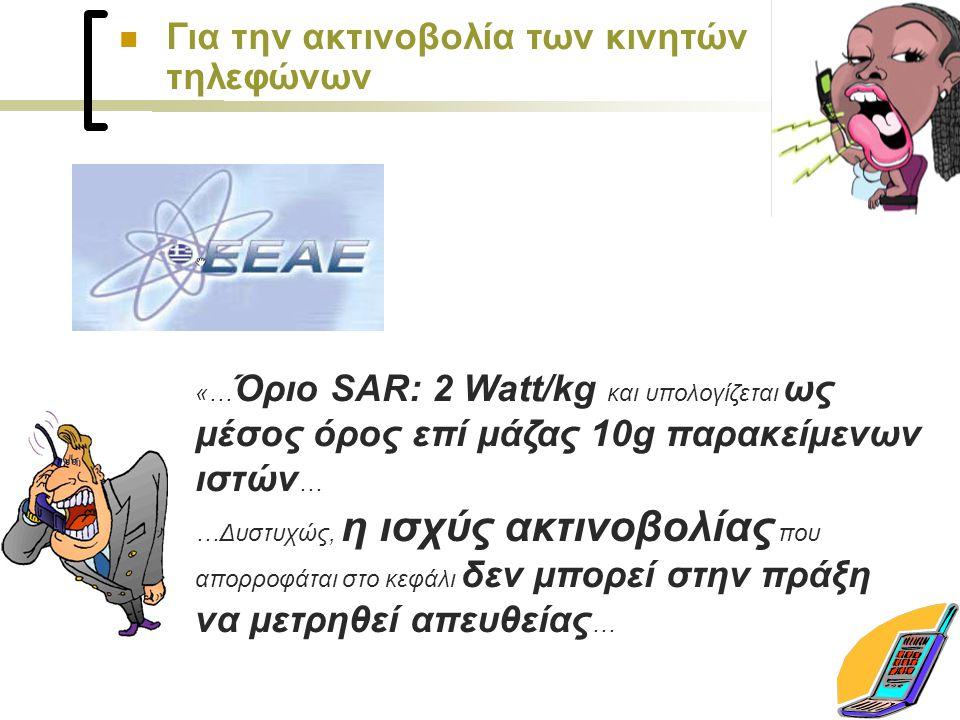 «… Όριο SAR: 2 Watt/kg και υπολογίζεται ως μέσος όρος επί μάζας 10g παρακείμενων ιστών … …Δυστυχώς, η ισχύς ακτινοβολίας που απορροφάται στο κεφάλι δεν μπορεί στην πράξη να μετρηθεί απευθείας … Για την ακτινοβολία των κινητών τηλεφώνων