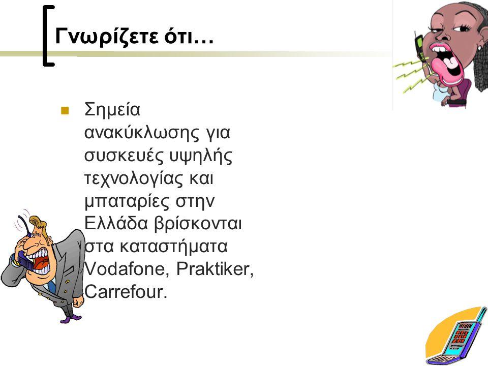 Γνωρίζετε ότι… Σημεία ανακύκλωσης για συσκευές υψηλής τεχνολογίας και μπαταρίες στην Ελλάδα βρίσκονται στα καταστήματα Vodafone, Praktiker, Carrefour.