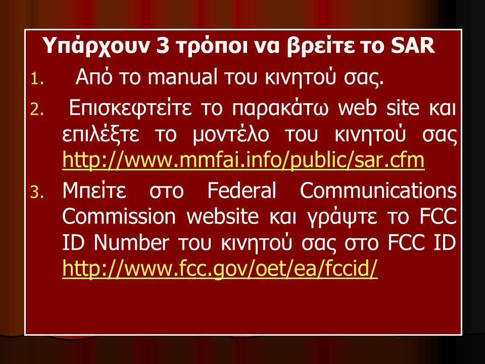 Υπάρχουν 3 τρόποι να βρείτε το SAR 1. 1. Από το manual του κινητού σας. 2. 2. Επισκεφτείτε το παρακάτω web site και επιλέξτε το μοντέλο του κινητού σα