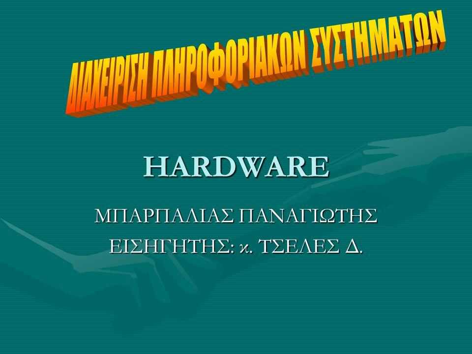 HARDWARE ΜΠΑΡΠΑΛΙΑΣ ΠΑΝΑΓΙΩΤΗΣ ΕΙΣΗΓΗΤΗΣ: κ. ΤΣΕΛΕΣ Δ.