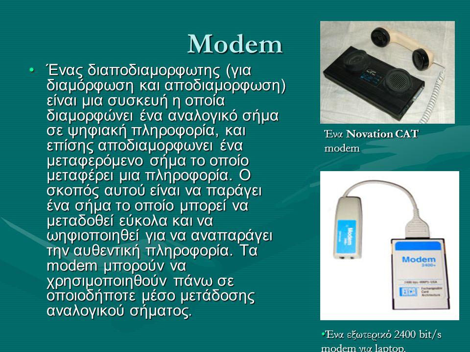 Modem Ένας διαποδιαμορφωτης (για διαμόρφωση και αποδιαμορφωση) είναι μια συσκευή η οποία διαμορφώνει ένα αναλογικό σήμα σε ψηφιακή πληροφορία, και επί