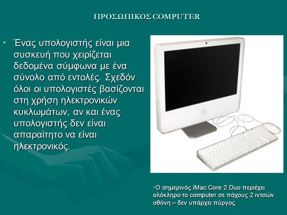 ΠΡΟΣΩΠΙΚΟΣ COMPUTER Ένας υπολογιστής είναι μια συσκευή που χειρίζεται δεδομένα σύμφωνα με ένα σύνολο από εντολές. Σχεδόν όλοι οι υπολογιστές βασίζοντα