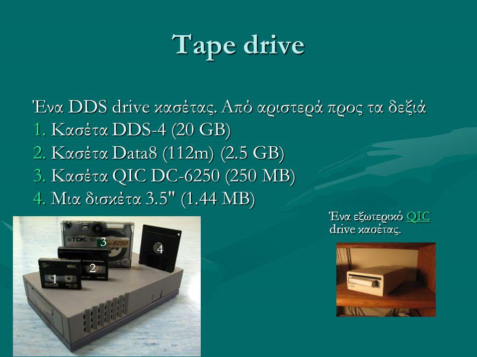 Tape drive Ένα DDS drive κασέτας. Από αριστερά προς τα δεξιά 1.Κασέτα DDS-4 (20 GB) 2.Κασέτα Data8 (112m) (2.5 GB) 3.Κασέτα QIC DC-6250 (250 MB) 4.Μια
