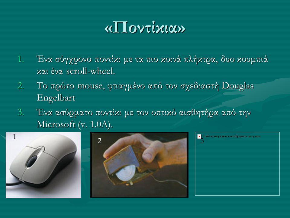 «Ποντίκια» 1.Ένα σύγχρονο ποντίκι με τα πιο κοινά πλήκτρα, δυο κουμπιά και ένα scroll-wheel. 2.Το πρώτο mouse, φτιαγμένο από τον σχεδιαστή Douglas Eng