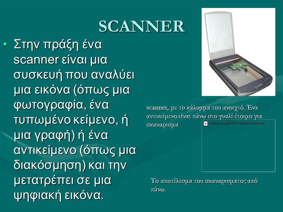 SCANNER Στην πράξη ένα scanner είναι μια συσκευή που αναλύει μια εικόνα (όπως μια φωτογραφία, ένα τυπωμένο κείμενο, ή μια γραφή) ή ένα αντικείμενο (όπ