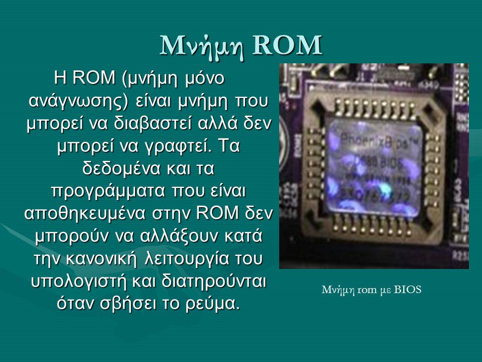 Μνήμη ROM H ROM (μνήμη μόνο ανάγνωσης) είναι μνήμη που μπορεί να διαβαστεί αλλά δεν μπορεί να γραφτεί. Τα δεδομένα και τα προγράμματα που είναι αποθηκ