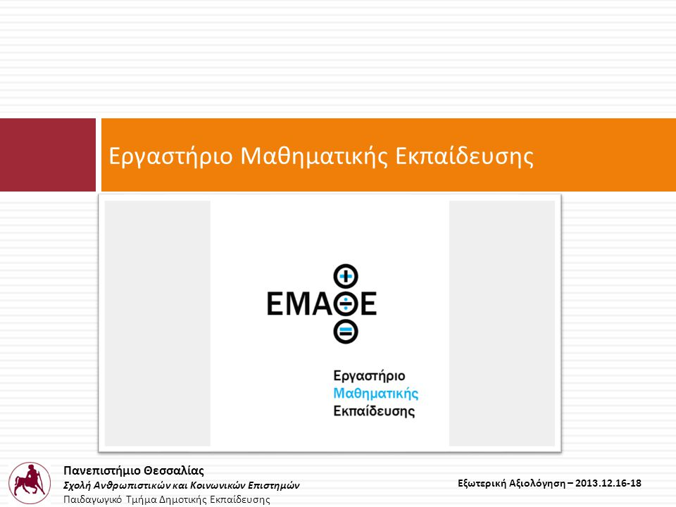 Πανεπιστήμιο Θεσσαλίας Σχολή Ανθρωπιστικών και Κοινωνικών Επιστημών Παιδαγωγικό Τμήμα Δημοτικής Εκπαίδευσης Εξωτερική Αξιολόγηση – 2013.12.16-18 Εργαστήριο Μαθηματικής Εκπαίδευσης