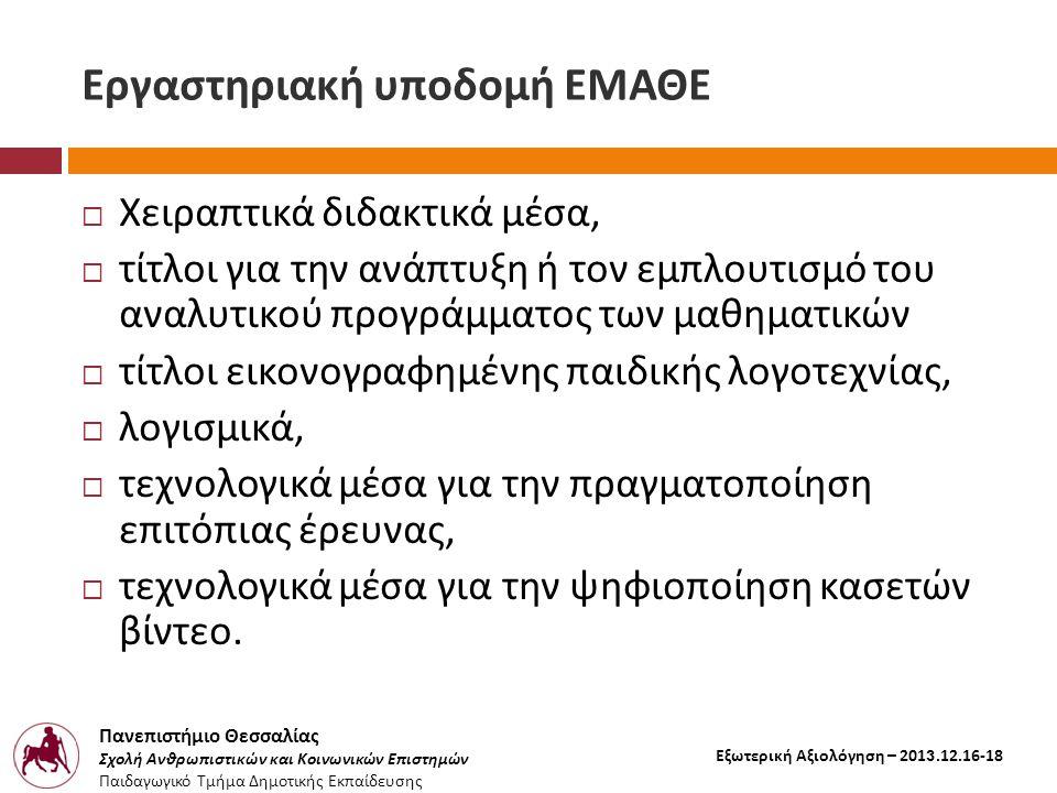 Πανεπιστήμιο Θεσσαλίας Σχολή Ανθρωπιστικών και Κοινωνικών Επιστημών Παιδαγωγικό Τμήμα Δημοτικής Εκπαίδευσης Εξωτερική Αξιολόγηση – 2013.12.16-18 Εργαστηριακή υποδομή ΕΜΑΘΕ  Χειραπτικά διδακτικά μέσα,  τίτλοι για την ανάπτυξη ή τον εμπλουτισμό του αναλυτικού προγράμματος των μαθηματικών  τίτλοι εικονογραφημένης παιδικής λογοτεχνίας,  λογισμικά,  τεχνολογικά μέσα για την πραγματοποίηση επιτόπιας έρευνας,  τεχνολογικά μέσα για την ψηφιοποίηση κασετών βίντεο.