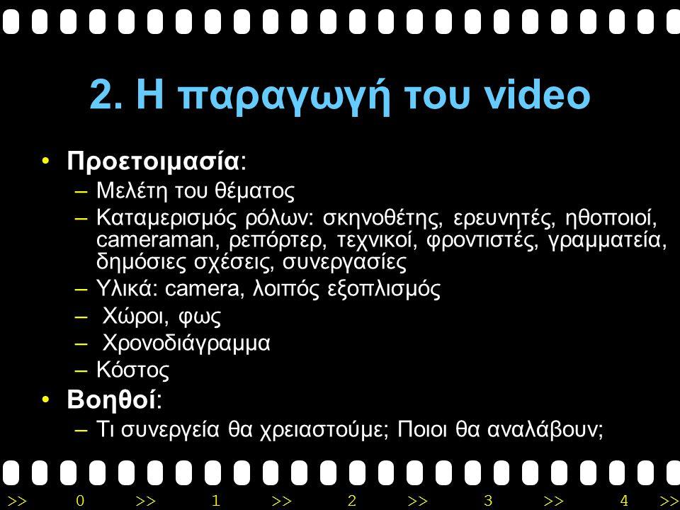 >>0 >>1 >> 2 >> 3 >> 4 >> 2. Η παραγωγή του video Σενάριο: –Ποια θα είναι η ιδέα; Θα υπάρχει προδιαγεγραμμένο σενάριο ή απλώς κάποιοι άξονες; –Αφηγημα
