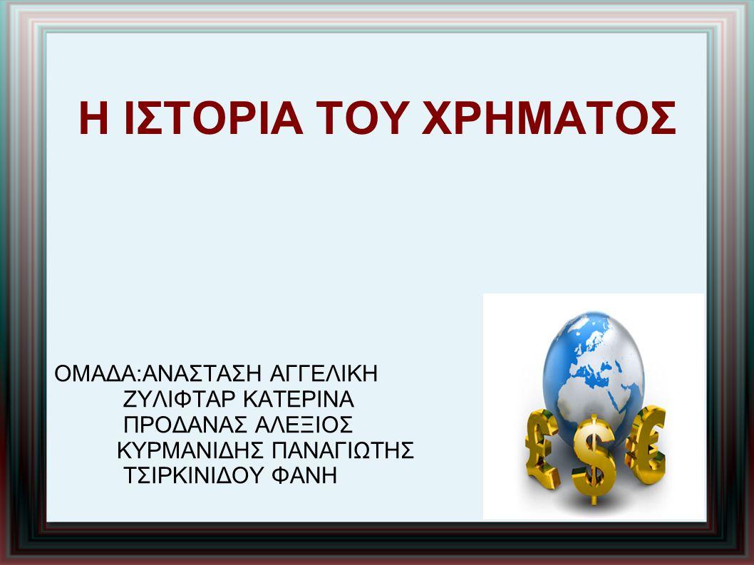Η ΙΣΤΟΡΙΑ ΤΟΥ ΧΡΗΜΑΤΟΣ ΟΜΑΔΑ:ΑΝΑΣΤΑΣΗ ΑΓΓΕΛΙΚΗ ΖΥΛΙΦΤΑΡ ΚΑΤΕΡΙΝΑ ΠΡΟΔΑΝΑΣ ΑΛΕΞΙΟΣ ΚΥΡΜΑΝΙΔΗΣ ΠΑΝΑΓΙΩΤΗΣ ΤΣΙΡΚΙΝΙΔΟΥ ΦΑΝΗ