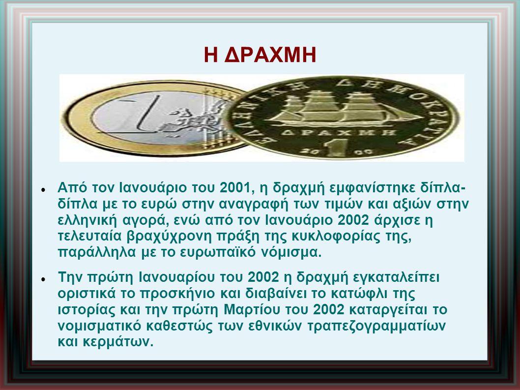 Η ΔΡΑΧΜΗ Από τον Ιανουάριο του 2001, η δραχμή εμφανίστηκε δίπλα- δίπλα με το ευρώ στην αναγραφή των τιμών και αξιών στην ελληνική αγορά, ενώ από τον Ιανουάριο 2002 άρχισε η τελευταία βραχύχρονη πράξη της κυκλοφορίας της, παράλληλα με το ευρωπαϊκό νόμισμα.