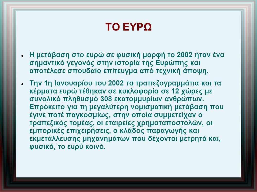 ΤΟ ΕΥΡΩ Η μετάβαση στο ευρώ σε φυσική μορφή το 2002 ήταν ένα σημαντικό γεγονός στην ιστορία της Ευρώπης και αποτέλεσε σπουδαίο επίτευγμα από τεχνική άποψη.