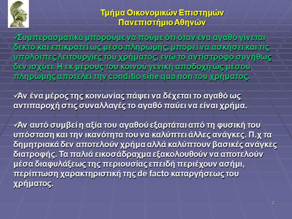 8 Τμήμα Οικονομικών Επιστημών Πανεπιστήμιο Αθηνών Τα βασικά χαρακτηριστικά που πρέπει να συγκεντρώνει ένα αγαθό για να είναι σε θέση να αποτελέσει ικανοποιητικό μέσο πληρωμών είναι τα εξής: 1.Το αγαθό πρέπει να έχει ανταλλακτική αξία τόση, ώστε λογικές ποσότητες του να εξυπηρετούν τις περισσότερες συναλλαγές.
