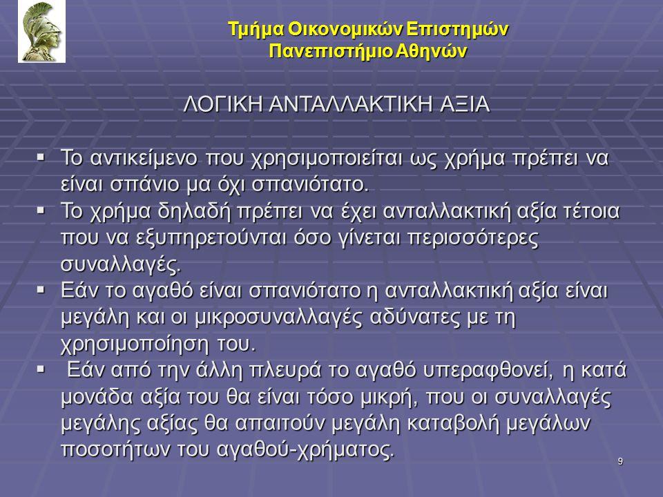 9 Τμήμα Οικονομικών Επιστημών Πανεπιστήμιο Αθηνών ΛΟΓΙΚΗ ΑΝΤΑΛΛΑΚΤΙΚΗ ΑΞΙΑ  Το αντικείμενο που χρησιμοποιείται ως χρήμα πρέπει να είναι σπάνιο μα όχι
