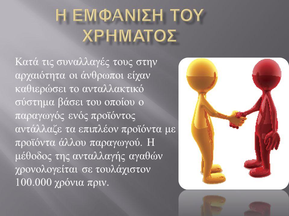 Κατά τις συναλλαγές τους στην αρχαιότητα οι άνθρωποι είχαν καθιερώσει το ανταλλακτικό σύστημα βάσει του οποίου ο παραγωγός ενός προϊόντος αντάλλαζε τα