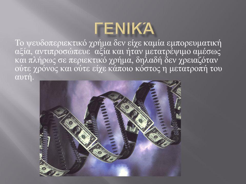 Το ψευδοπεριεκτικό χρήμα δεν είχε καμία εμπορευματική αξία, αντιπροσώπευε αξία και ήταν μετατρέψιμο αμέσως και πλήρως σε περιεκτικό χρήμα, δηλαδή δεν