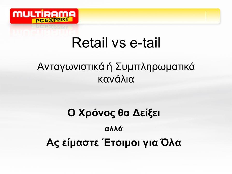 Retail vs e-tail Ανταγωνιστικά ή Συμπληρωματικά κανάλια Ο Χρόνος θα Δείξει αλλά Ας είμαστε Έτοιμοι για Όλα