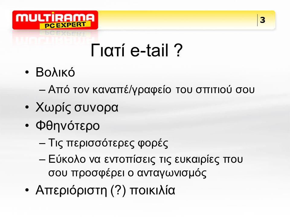 Γιατί e-tail ? Βολικό –Από τον καναπέ/γραφείο του σπιτιού σου Χωρίς συνορα Φθηνότερο –Τις περισσότερες φορές –Εύκολο να εντοπίσεις τις ευκαιρίες που σ