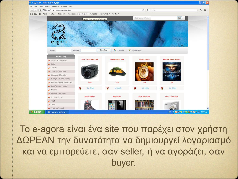 Το e-agora είναι ένα site που παρέχει στον χρήστη ΔΩΡΕΑΝ την δυνατότητα να δημιουργεί λογαριασμό και να εμπορεύετε, σαν seller, ή να αγοράζει, σαν buy