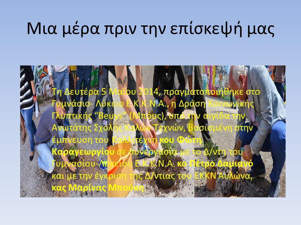 Μια μέρα πριν την επίσκεψή μας Τη Δευτέρα 5 Μαΐου 2014, πραγματοποιήθηκε στο Γυμνάσιο- Λύκειο Ε.Κ.Κ.Ν.Α., η Δράση Κοινωνικής Γλυπτικής Beuys (Μπόυς), υπό την αιγίδα την Ανωτάτης Σχολής Καλών Τεχνών, βασισμένη στην έμπνευση του Καλλιτέχνη κου Φώτη Καραγεωργίου σε συνεργασία με το Δ/ντη του Γυμνασίου-Λυκείου Ε.Κ.Κ.Ν.Α.