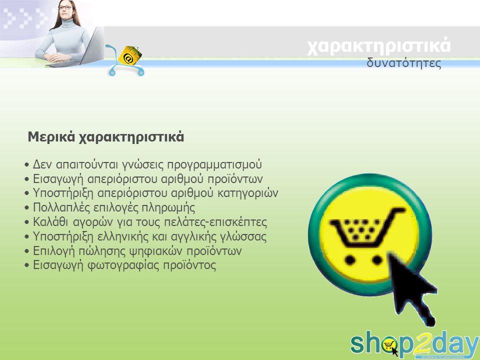 χαρακτηριστικά Δεν απαιτούνται γνώσεις προγραμματισμού Εισαγωγή απεριόριστου αριθμού προϊόντων Υποστήριξη απεριόριστου αριθμού κατηγοριών Πολλαπλές επιλογές πληρωμής Καλάθι αγορών για τους πελάτες-επισκέπτες Υποστήριξη ελληνικής και αγγλικής γλώσσας Επιλογή πώλησης ψηφιακών προϊόντων Εισαγωγή φωτογραφίας προϊόντος Μερικά χαρακτηριστικά δυνατότητες